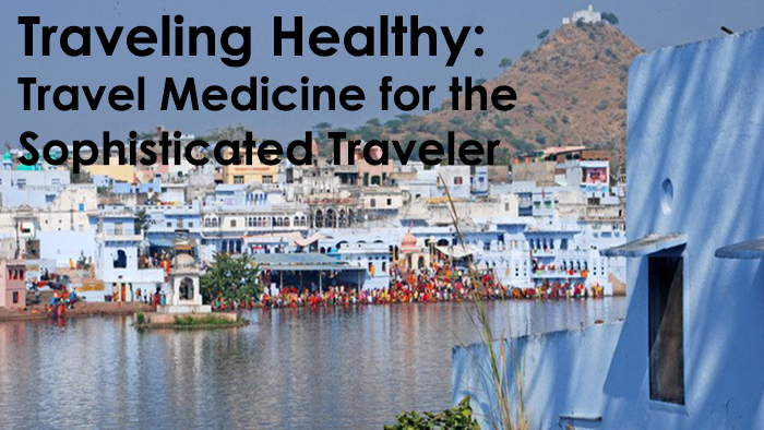 Traveling Healthy: Travel Medicine for the Sophisticated Traveler